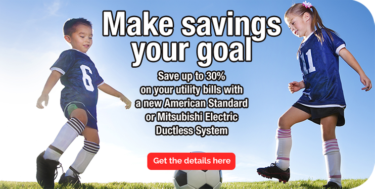 Make savings your goal! Save up to 30% on your utility bills with a new American Standard or Mitsubishi Electric Ductless System. Get the details here.